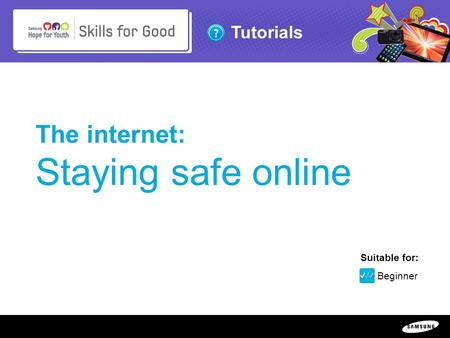 Copyright ©: 1995-2011 SAMSUNG & Samsung Hope for Youth. All rights reserved Tutorials The internet: Staying safe online Suitable for: Beginner.