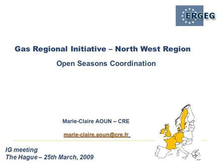 Gas Regional Initiative – North West Region IG meeting The Hague – 25th March, 2009 Open Seasons Coordination Marie-Claire AOUN – CRE