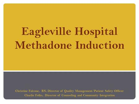 Eagleville Hospital Methadone Induction Christine Falcone, RN, Director of Quality Management/Patient Safety Officer Charlie Folks, Director of Counseling.