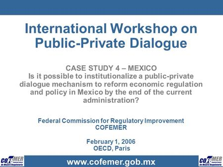 Www.cofemer.gob.mx International Workshop on Public-Private Dialogue CASE STUDY 4 – MEXICO Is it possible to institutionalize a public-private dialogue.