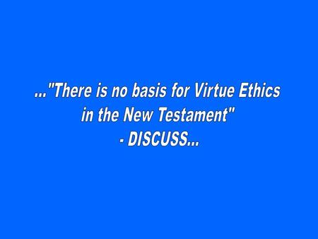 »Virtue ethics seeks to define 'good' character and how it can be improved. It does not judge acts or consequences, and is therefore neither deontological.