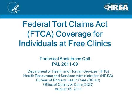 Federal Tort Claims Act (FTCA) Coverage for Individuals at Free Clinics Technical Assistance Call PAL 2011-09 Department of Health and Human Services (HHS)