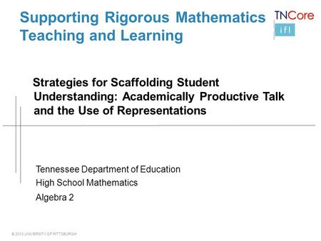 © 2013 UNIVERSITY OF PITTSBURGH Supporting Rigorous Mathematics Teaching and Learning Strategies for Scaffolding Student Understanding: Academically Productive.