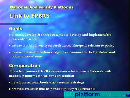 National Biodiversity Platforms Link to EPBRS discuss, develop & share strategies to develop and implement bio- diversity research ensure that biodiversity.