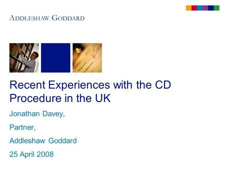 Recent Experiences with the CD Procedure in the UK Jonathan Davey, Partner, Addleshaw Goddard 25 April 2008.