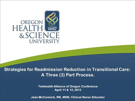 Strategies for Readmission Reduction in Transitional Care: A Three (3) Part Process. Telehealth Alliance of Oregon Conference April 11 & 12, 2013 Jean.
