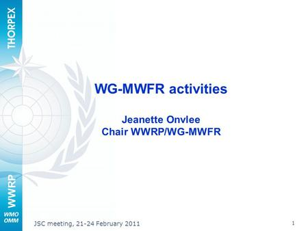 WWRP 1 JSC meeting, 21-24 February 2011 WG-MWFR activities Jeanette Onvlee Chair WWRP/WG-MWFR.