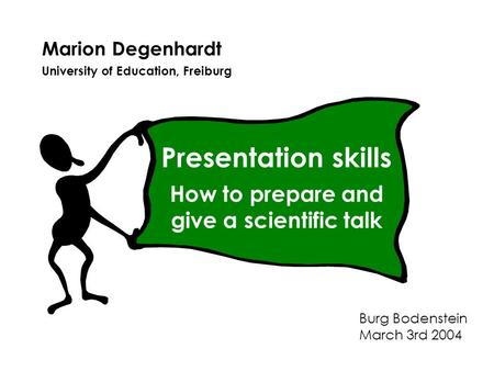 Marion Degenhardt University of Education, Freiburg Burg Bodenstein March 3rd 2004 Presentation skills How to prepare and give a scientific talk.