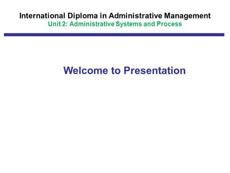 International Diploma in Administrative Management Unit 2: Administrative Systems and Process Welcome to Presentation.