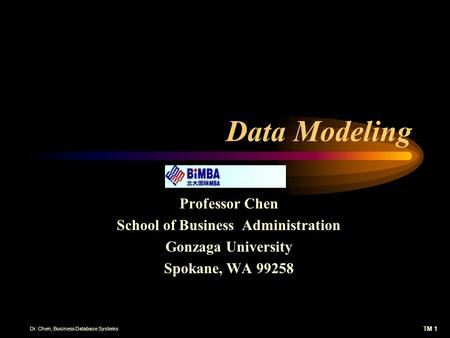 TM 1 Dr. Chen, Business Database Systems Data Modeling Professor Chen School of Business Administration Gonzaga University Spokane, WA 99258.