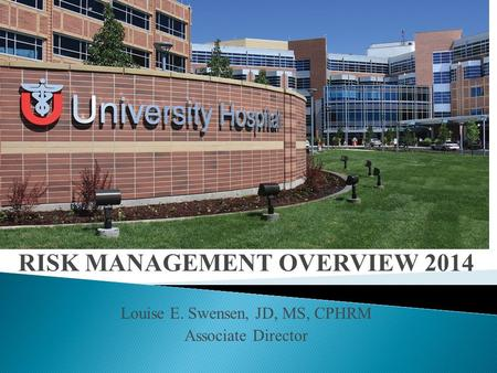 RISK MANAGEMENT OVERVIEW 2014 Louise E. Swensen, JD, MS, CPHRM Associate Director.
