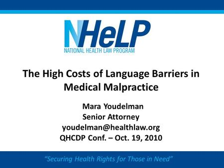"The High Costs of Language Barriers in Medical Malpractice Mara Youdelman Senior Attorney QHCDP Conf. – Oct. 19, 2010 ""Securing."