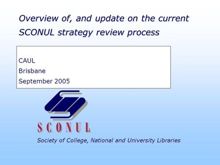 Society of College, National and University Libraries Overview of, and update on the current SCONUL strategy review process CAUL Brisbane September 2005.