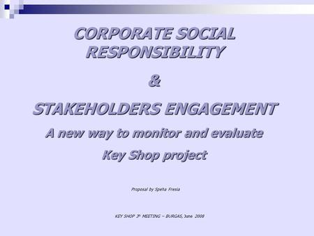 CORPORATE SOCIAL RESPONSIBILITY & STAKEHOLDERS ENGAGEMENT A new way to monitor and evaluate Key Shop project KEY SHOP 3° MEETING – BURGAS, June 2008 Proposal.
