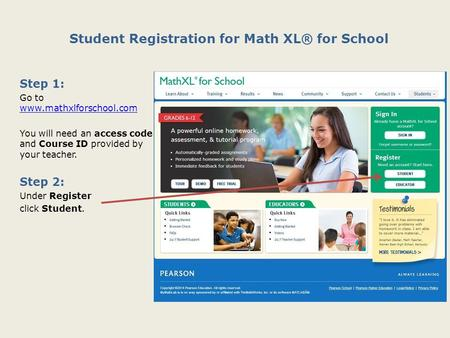 Student Registration for Math XL® for School Step 1: Go to www.mathxlforschool.com www.mathxlforschool.com You will need an access code and Course ID provided.