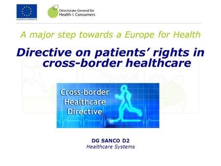 A major step towards a Europe for Health Directive on patients' rights in cross-border healthcare DG SANCO D2 Healthcare Systems.