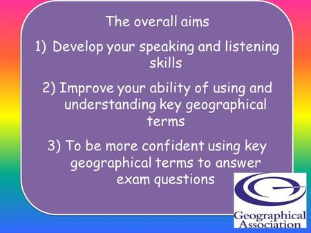 The overall aims 1)Develop your speaking and listening skills 2)Improve your ability of using and understanding key geographical terms 3)To be more confident.