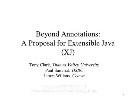 1 Beyond Annotations: A Proposal for Extensible Java (XJ) Tony Clark, Thames Valley University Paul Sammut, HSBC James Willans, Ceteva