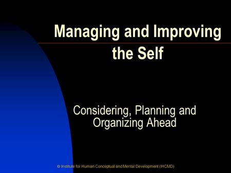  Institute for Human Conceptual and Mental Development (IHCMD) Considering, Planning and Organizing Ahead Managing and Improving the Self.