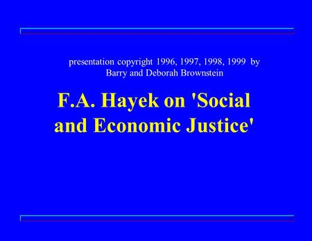 F.A. Hayek on 'Social and Economic Justice' presentation copyright 1996, 1997, 1998, 1999 by Barry and Deborah Brownstein.