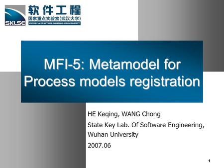 1 MFI-5: Metamodel for Process models registration HE Keqing, WANG Chong State Key Lab. Of Software Engineering, Wuhan University 2007.06.