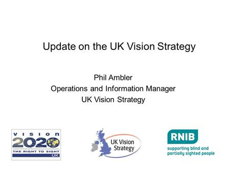 Update on the UK Vision Strategy Phil Ambler Operations and Information Manager UK Vision Strategy.