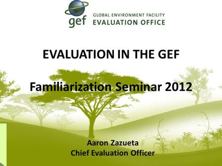 EVALUATION IN THE GEF Familiarization Seminar 2012 Aaron Zazueta Chief Evaluation Officer.
