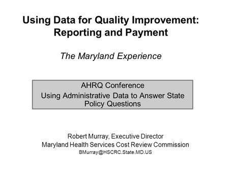Using Data for Quality Improvement: Reporting and Payment The Maryland Experience AHRQ Conference Using Administrative Data to Answer State Policy Questions.