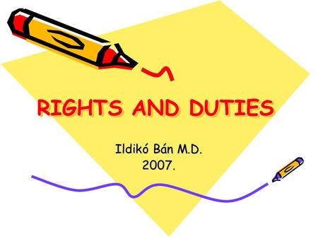 RIGHTS AND DUTIES Ildikó Bán M.D. 2007.. MEDICAL ETHICS & LAW Ethical Codex Common ethical normas/principles doctor-patient doctor-doctor research doctor-society.