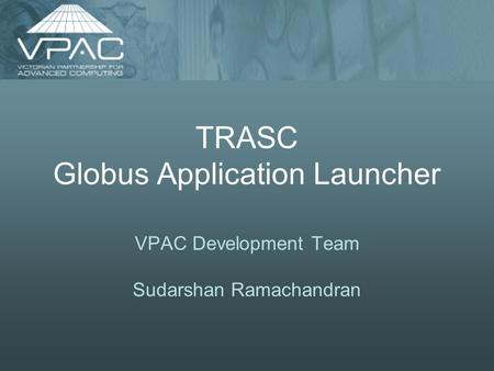 TRASC Globus Application Launcher VPAC Development Team Sudarshan Ramachandran.