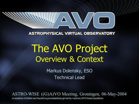 Markus Dolensky, ESO Technical Lead The AVO Project Overview & Context ASTRO-WISE ((G)A)VO Meeting, Groningen, 06-May-2004 A number of slides are based.