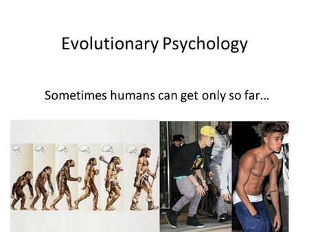 Evolutionary Psychology Sometimes humans can get only so far…