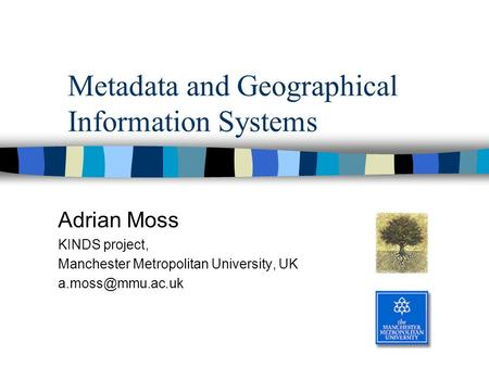 Metadata and Geographical Information Systems Adrian Moss KINDS project, Manchester Metropolitan University, UK
