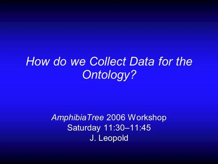 How do we Collect Data for the Ontology? AmphibiaTree 2006 Workshop Saturday 11:30–11:45 J. Leopold.