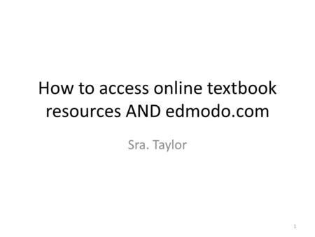 How to access online textbook resources AND edmodo.com Sra. Taylor 1.