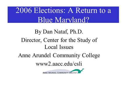 2006 Elections: A Return to a Blue Maryland? By Dan Nataf, Ph.D. Director, Center for the Study of Local Issues Anne Arundel Community College www2.aacc.edu/csli.
