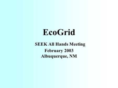 EcoGrid SEEK All Hands Meeting February 2003 Albuquerque, NM.