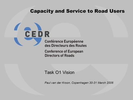 Capacity and Service to Road Users Task O1 Vision Paul van der Kroon, Copenhagen 30-31 March 2006.