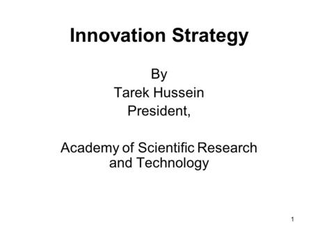 1 Innovation Strategy By Tarek Hussein President, Academy of Scientific Research and Technology.