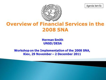 Overview of Financial Services in the 2008 SNA Herman Smith UNSD/DESA Workshop on the Implementation of the 2008 SNA, Kiev, 29 November – 2 December 2011.