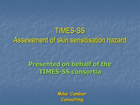 Mike Comber Consulting TIMES-SS Assessment of skin sensitisation hazard Presented on behalf of the TIMES-SS consortia.