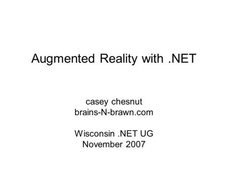 Augmented Reality with.NET casey chesnut brains-N-brawn.com Wisconsin.NET UG November 2007.