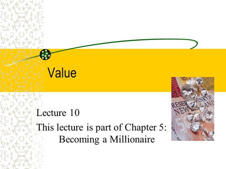 Value Lecture 10 This lecture is part of Chapter 5: Becoming a Millionaire.