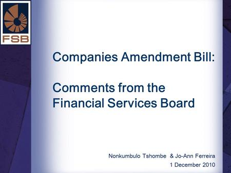 Companies Amendment Bill: Comments from the Financial Services Board Nonkumbulo Tshombe & Jo-Ann Ferreira 1 December 2010.