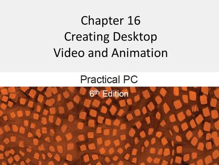 Chapter 16 Creating Desktop Video and Animation. Getting Started FAQs: – What is digital video? – How do I transfer video footage to my computer? – How.