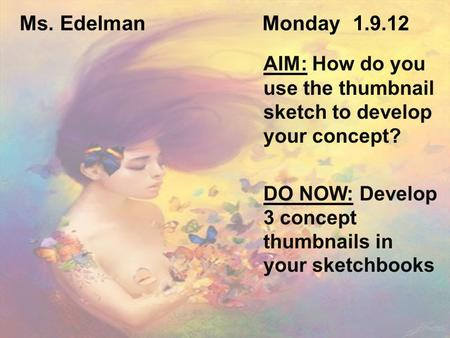 Ms. Edelman Monday 1.9.12 AIM: How do you use the thumbnail sketch to develop your concept? DO NOW: Develop 3 concept thumbnails in your sketchbooks.