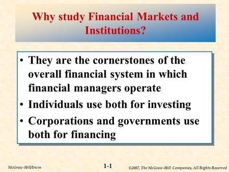 ©2007, The McGraw-Hill Companies, All Rights Reserved 1-1 McGraw-Hill/Irwin Why study Financial Markets and Institutions? They are the cornerstones of.
