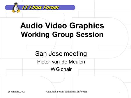 26 January, 2005CE Linux Forum Technical Conference1 Audio Video Graphics Working Group Session San Jose meeting Pieter van de Meulen WG chair.
