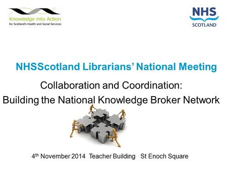 NHSScotland Librarians' National Meeting Collaboration and Coordination: Building the National Knowledge Broker Network 4 th November 2014 Teacher Building.