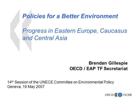 Policies for a Better Environment Progress in Eastern Europe, Caucasus and Central Asia Brendan Gillespie OECD / EAP TF Secretariat 14 th Session of the.